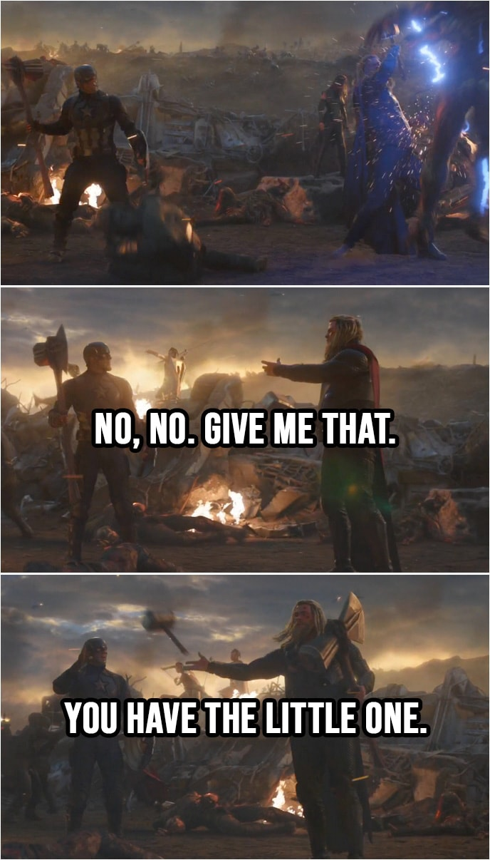 Quote from Avengers: Endgame (2019) | Thor (to Cap): No, no. Give me that. (Cap throws him Stormbreaker) You have the little one. (Thor throws Mjolnir to Cap)