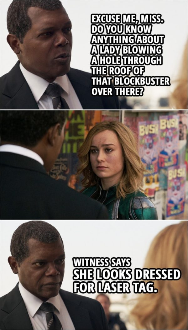 Captain Marvel Quote | Nick Fury (to Carol): Excuse me, Miss. Do you know anything about a lady blowing a hole through the roof of that Blockbuster over there? Witness says she looks dressed for laser tag.