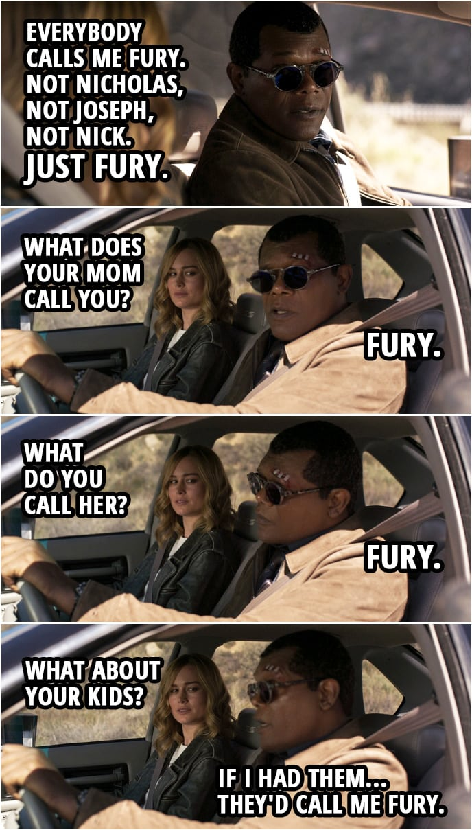 Captain Marvel Quote | Carol Danvers: Nicholas Joseph Fury? You have three names? Nick Fury: Everybody calls me Fury. Not Nicholas, not Joseph, not Nick. Just Fury. Carol Danvers: What does your Mom call you? Nick Fury: Fury. Carol Danvers: What do you call her? Nick Fury: Fury. Carol Danvers: What about your kids? Nick Fury: If I had them... they'd call me Fury.