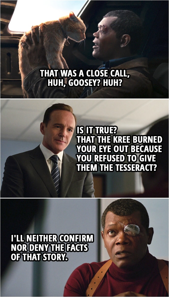 Captain Marvel Quote | Phil Coulson: So, is it true? That the Kree burned your eye out because you refused to give them the Tesseract? Nick Fury: I'll neither confirm nor deny the facts of that story.