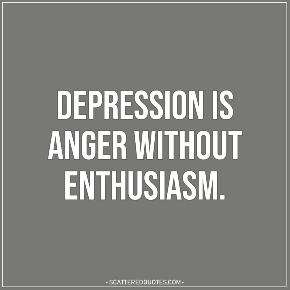 Depression Is Anger Without Enthusiasm Scattered Quotes