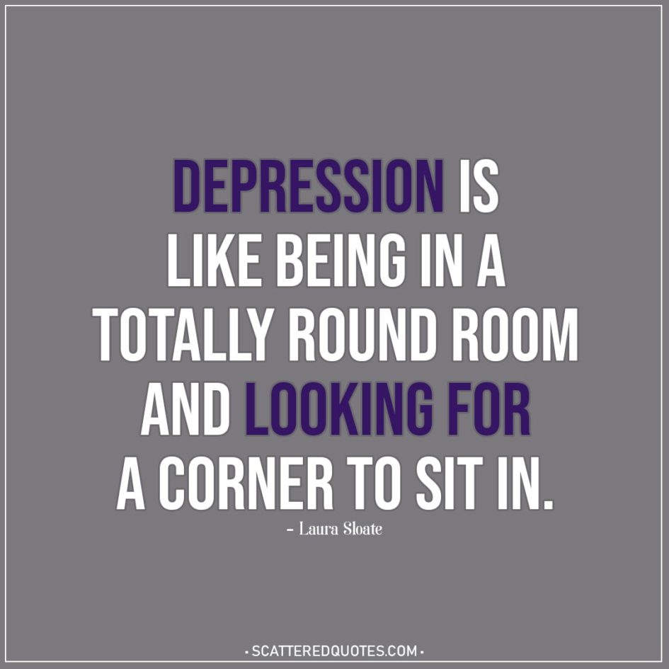 Depression Quotes | Depression is like being in a totally round room and looking for a corner to sit in. - Laura Sloate