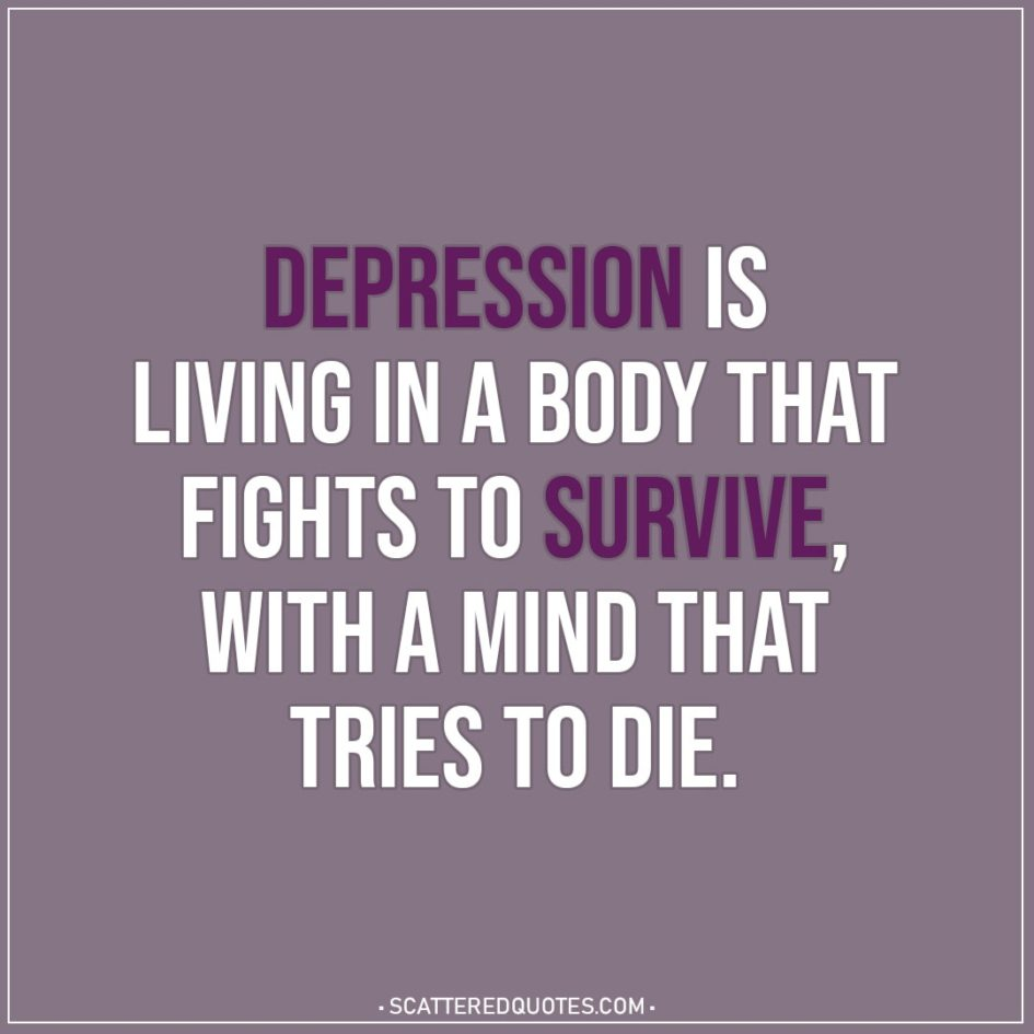 Depression Is Living In A Body That Scattered Quotes