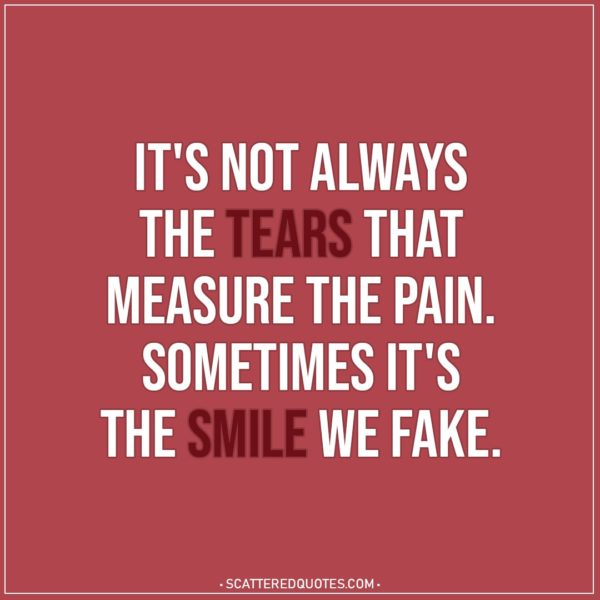 Depression Quotes | It's not always the tears that measure the pain. Sometimes it's the smile we fake.