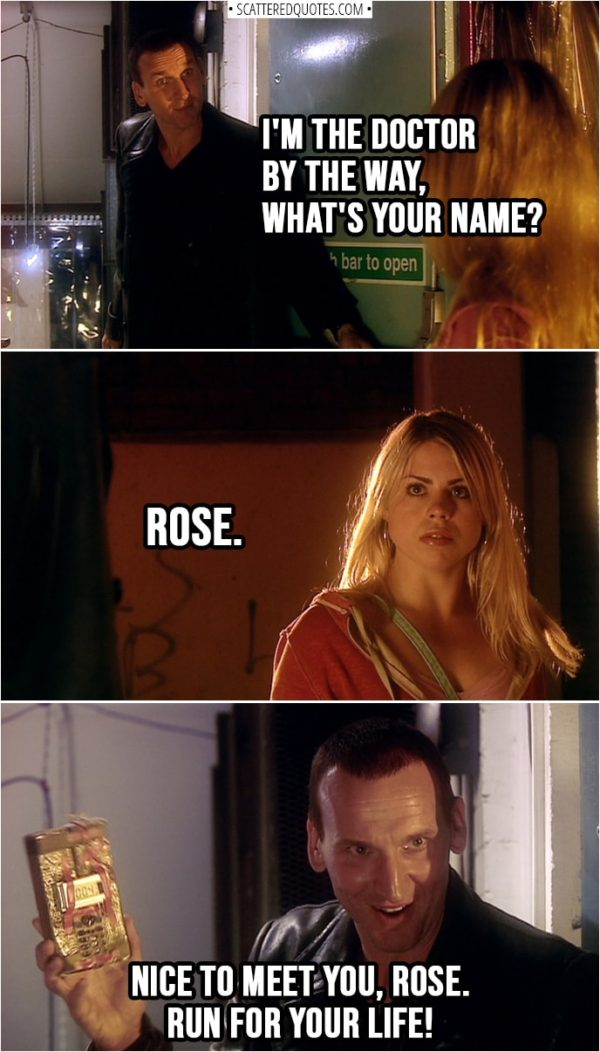 Quote from Doctor Who 1x01 | Doctor: I'm the Doctor by the way, what's your name? Rose Tyler: Rose. Doctor: Nice to meet you, Rose. Run for your life!