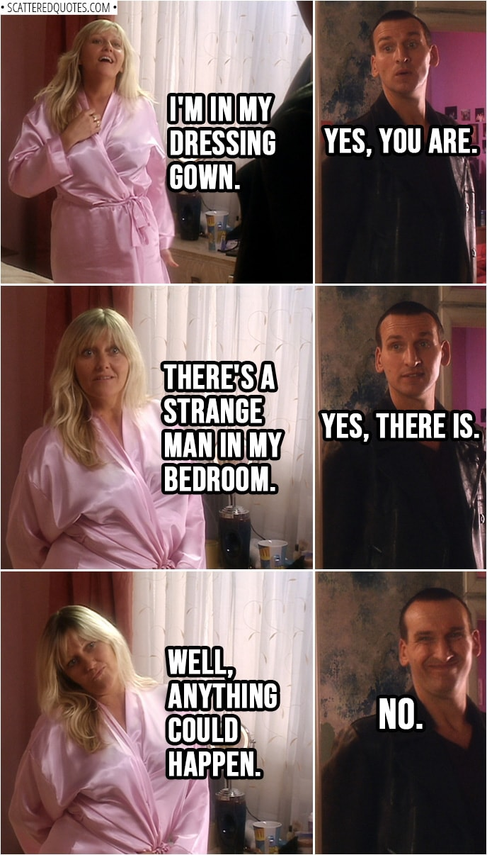 Quote from Doctor Who 1x01 | Jackie Tyler: I'm... I'm in my dressing gown. Doctor: Yes, you are. Jackie Tyler: There's a strange man in my bedroom. Doctor: Yes, there is. Jackie Tyler: Well, anything could happen. Doctor: No.