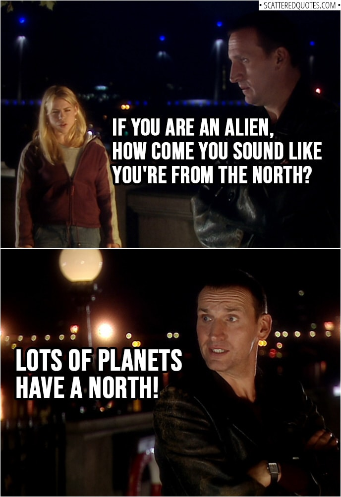 Quote from Doctor Who 1x01 | Rose Tyler: If you are an alien, how come you sound like you're from the north? Doctor: Lots of planets have a north!