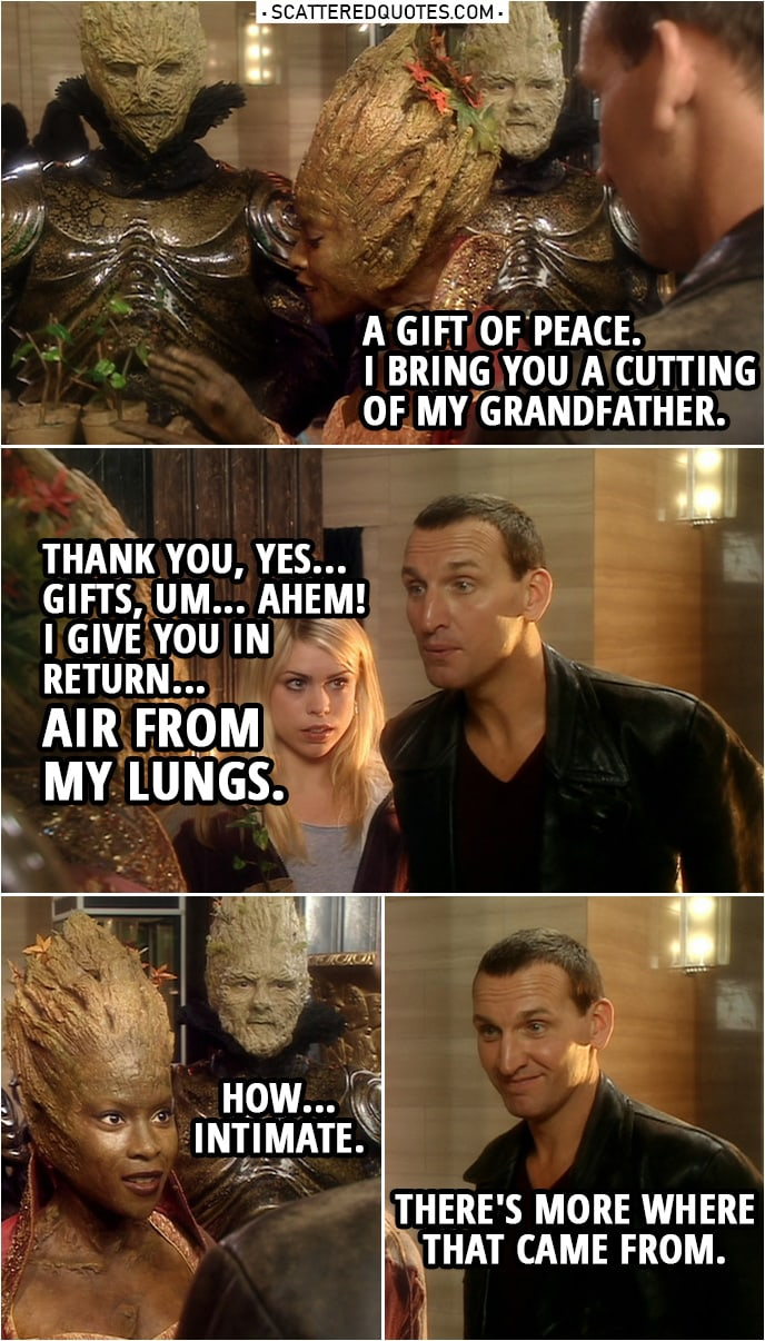 Quote from Doctor Who 1x02 | Jabe: A gift of peace. I bring you a cutting of my grandfather. Doctor: Thank you, yes... Gifts, um... Ahem! I give you in return... air from my lungs. (blows air on her) Jabe: How... intimate. Doctor: There's more where that came from. Jabe: I bet there is.