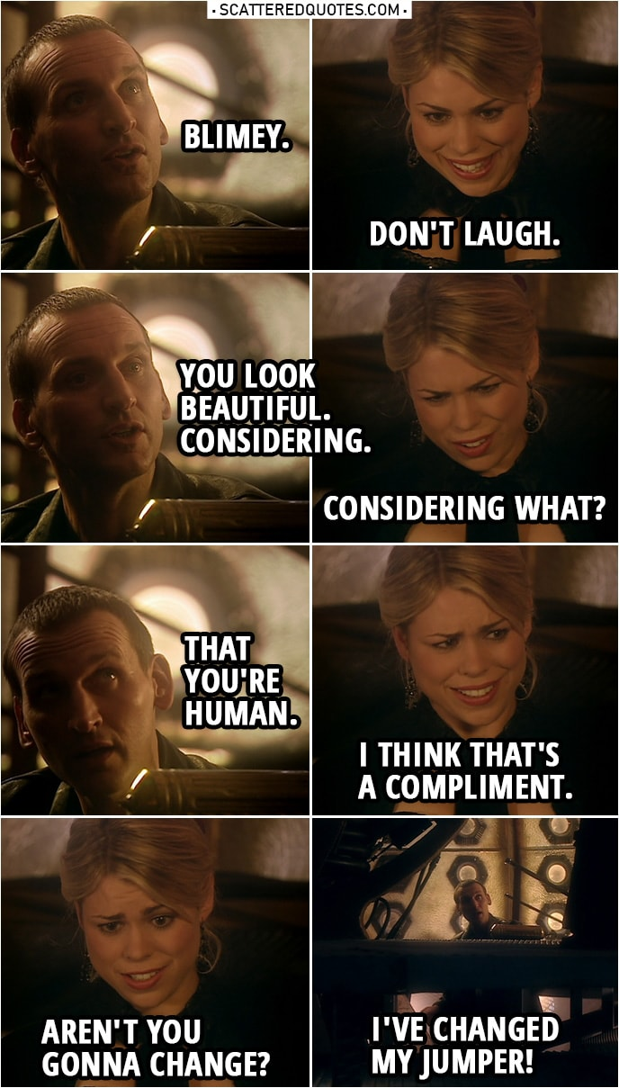 Quote from Doctor Who 1x03 | Doctor: Blimey. Rose Tyler: Don't laugh. Doctor: You look beautiful. Considering. Rose Tyler: Considering what? Doctor: That you're human. Rose Tyler: I think that's a compliment. Aren't you gonna change? Doctor: I've changed my jumper! Come on.