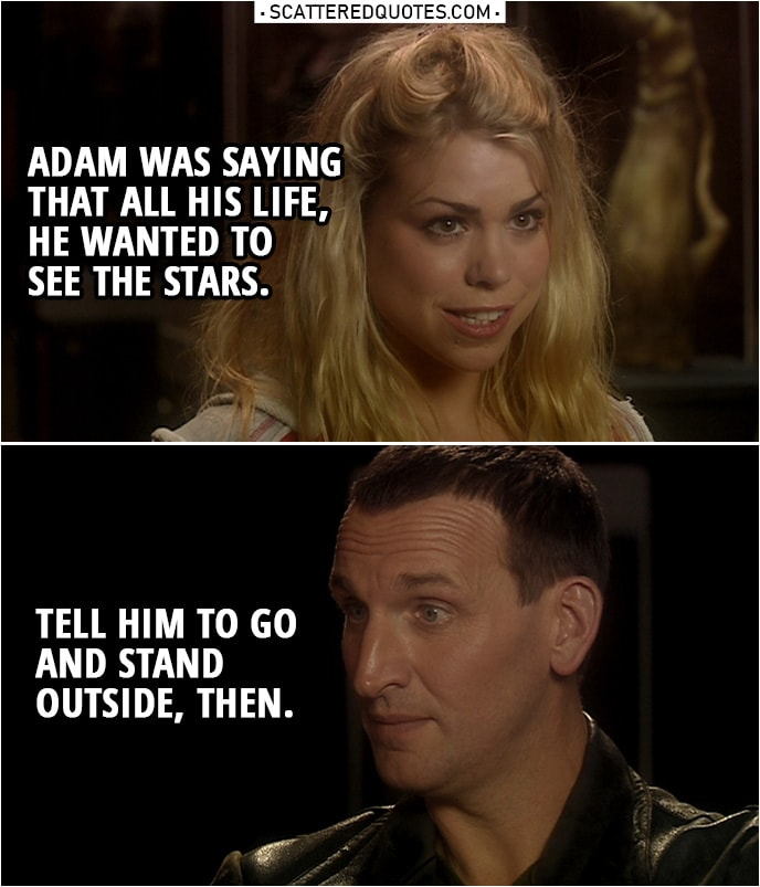 Quote from Doctor Who 1x06 | Rose Tyler: Adam was saying that all his life, he wanted to see the stars. Doctor: Tell him to go and stand outside, then.