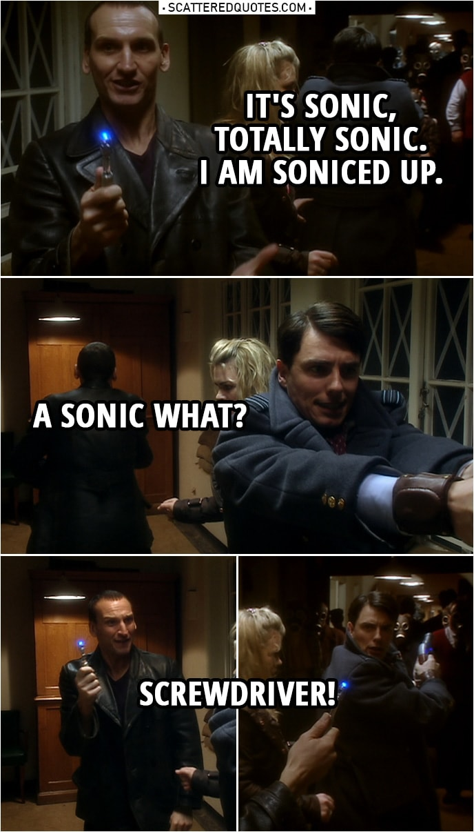 "Quote from Doctor Who 1x10 | Jack Harkness: Doc, what you got? Doctor: I've got a sonic... Never mind. Jack Harkness: What? Doctor: It's sonic, okay? Let's leave it at that. Jack Harkness: Disruptor? Cannon? What? Doctor: It's sonic, totally sonic. I am soniced up. Jack Harkness: A sonic what? Doctor: Screwdriver! (Tiny bit later...) Jack Harkness: Who has a sonic screwdriver? Doctor: I do. Jack Harkness: Who looks at a screwdriver and thinks, ""Ooh, this could be more sonic?"" Doctor: You've never been bored? Never had a long night? Never had a lot of cabinets to put up?"