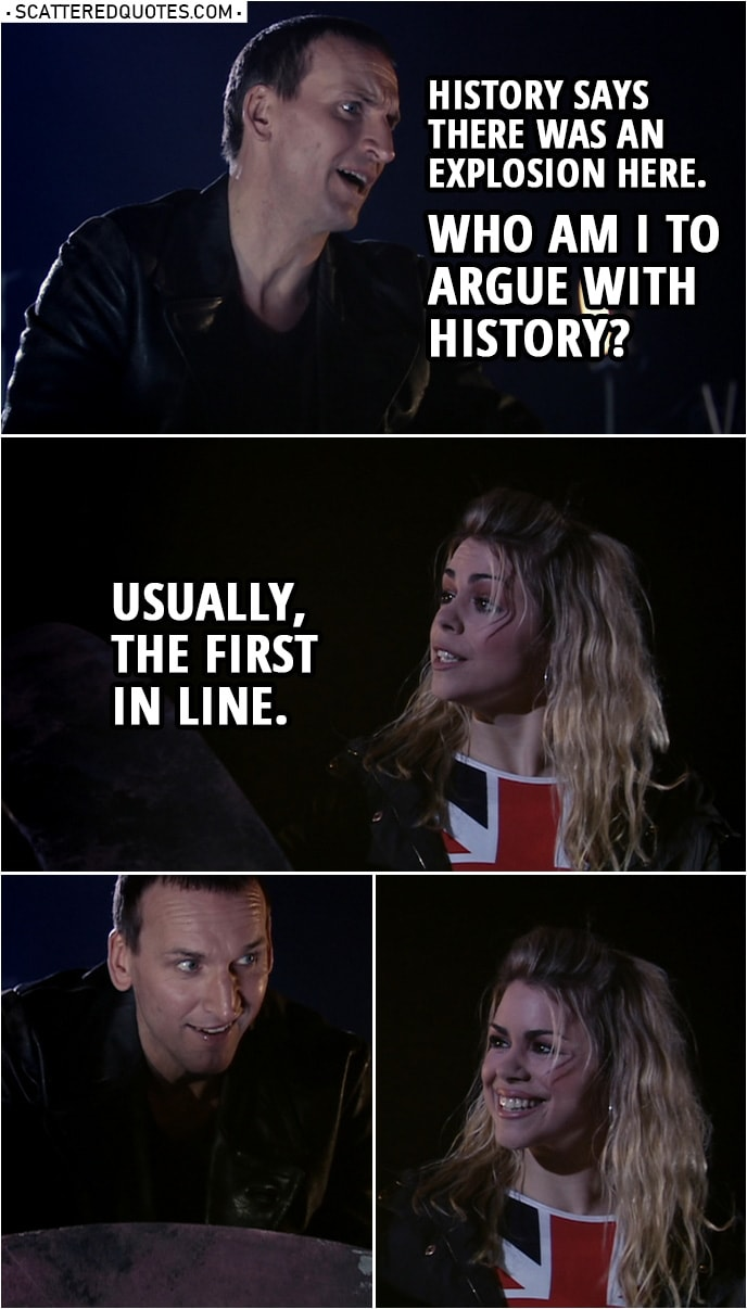 Quote from Doctor Who 1x10 | Doctor: Setting this to self-destruct, soon as everybody's clear. History says there was an explosion here. Who am I to argue with history? Rose Tyler: Usually, the first in line.