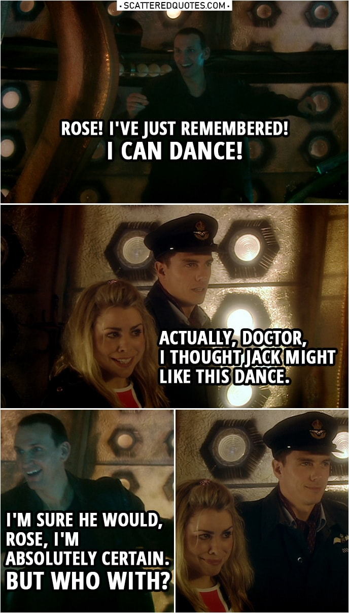Quote from Doctor Who 1x10 | Doctor: Rose! I've just remembered! Rose Tyler: What? Doctor: I can dance! Rose Tyler: Actually, Doctor, I thought Jack might like this dance. Doctor: I'm sure he would, Rose, I'm absolutely certain. But who with?