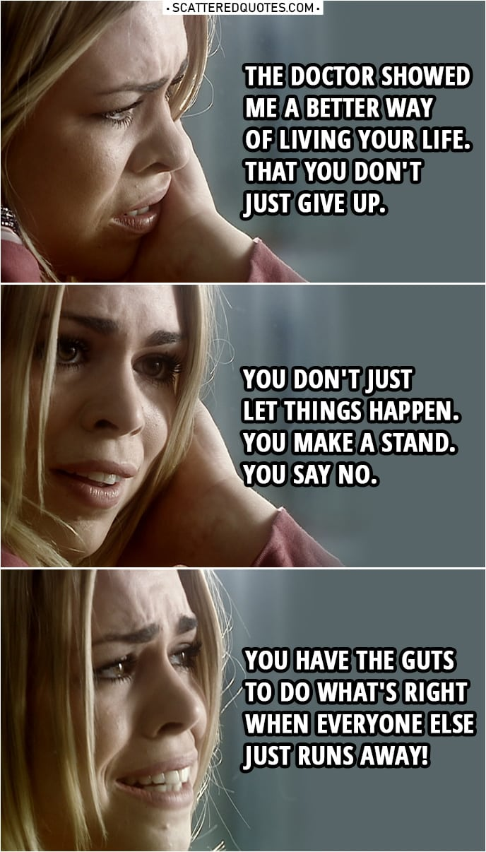 Quote from Doctor Who 1x13 | Rose Tyler: It was a better life. I don't mean all the traveling and... seeing aliens and spaceships and things, that don't matter. The Doctor showed me a better way of living your life. You know he showed you, too. That you don't just give up. You don't just let things happen. You make a stand. You say no. You have the guts to do what's right when everyone else just runs away!