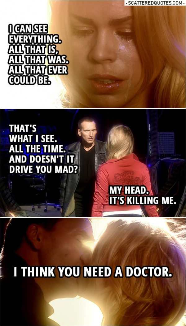 Quote from Doctor Who 1x13 | Rose Tyler: I can see everything. All that is, all that was. All that ever could be. Doctor: That's what I see. All the time. And doesn't it drive you mad? Rose Tyler: My head. Doctor: Come here. Rose Tyler: It's killing me. Doctor: I think you need a doctor.