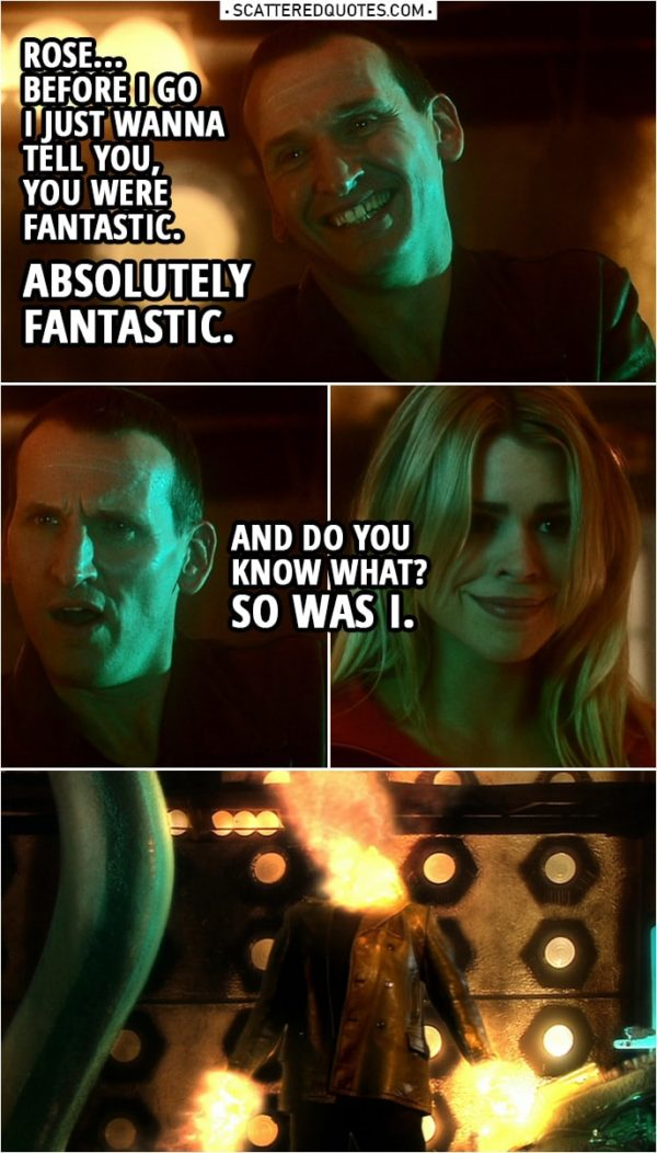 Quote from Doctor Who 1x13 | Rose Tyler: Doctor, tell me what's going on. Doctor: I absorbed all the energy of the time vortex and no one's meant to do that. Every cell in my body is dying. Rose Tyler: Can't you do something? Doctor: Yeah, I'm doing it now! Time Lords have this little trick. It's sort of a way of cheating death. Except... it means I'm gonna change... and I'm not gonna see you again. Not like this, not with this daft old face. And before I go... Rose Tyler: Don't say that! Doctor: Rose... before I go I just wanna tell you, you were fantastic. Absolutely fantastic. And do you know what? So was I. (Doctor regenerates...)