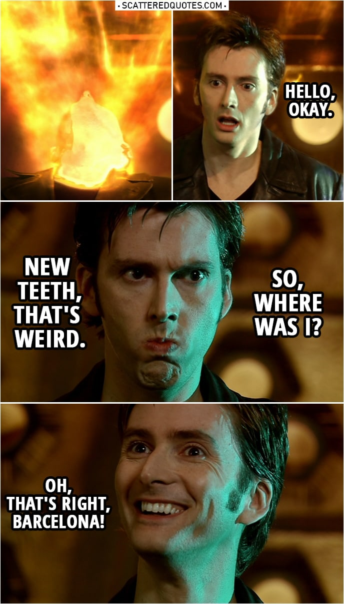 Quote from Doctor Who 1x13 | (Doctor regenerates...) Tenth Doctor: Hello, okay. New teeth, that's weird. So, where was I? Oh, that's right, Barcelona!