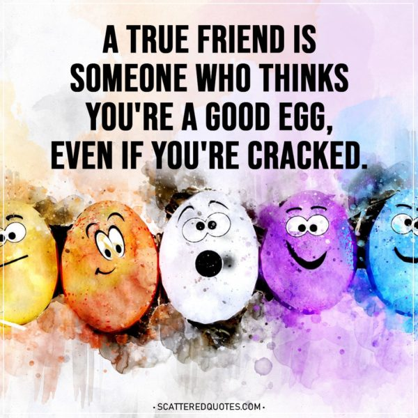 Easter Quotes | A true friend is someone who thinks you're a good egg, even if you're cracked.