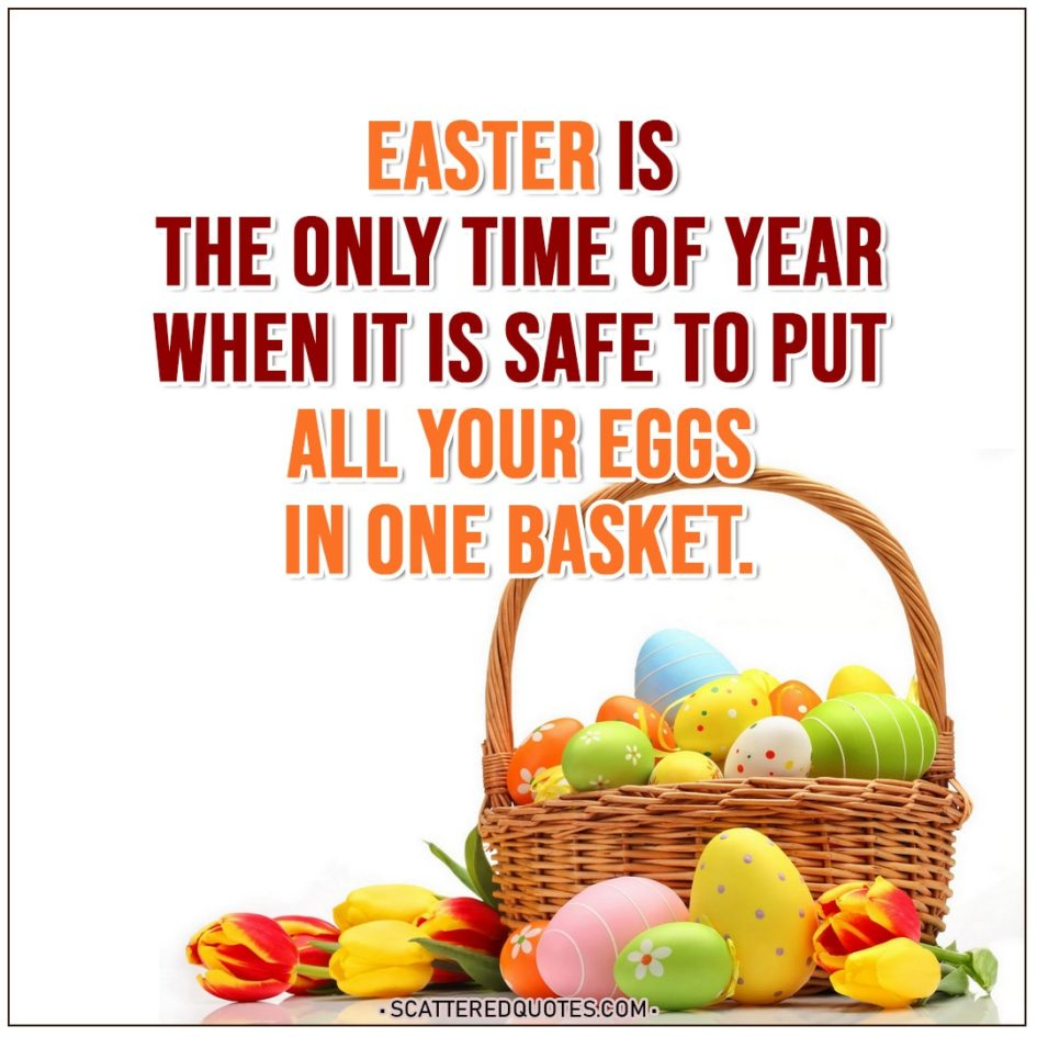 Easter Quotes | Easter is the only time of year when it is safe to put all your eggs in one basket.