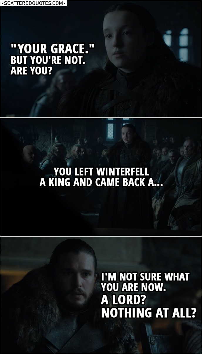 "Quote from Game of Thrones 8x01 | Lyanna Mormont: ""Your Grace."" But you're not. Are you? You left Winterfell a king and came back a... I'm not sure what you are now. A lord? Nothing at all? Jon Snow: It's not important. Lyanna Mormont: Not important? We named you King in the North."