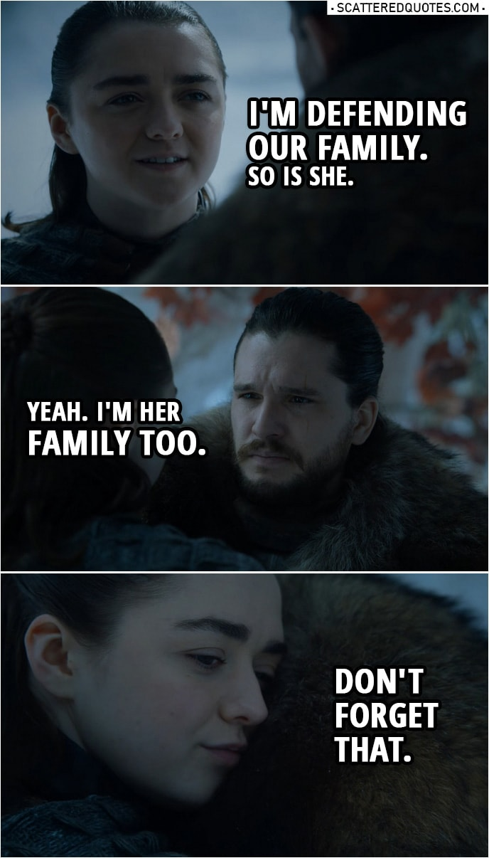 Quote from Game of Thrones 8x01 | Jon Snow: Sansa thinks she's smarter than everyone. Arya Stark: She's the smartest person I've ever met. Jon Snow: Now you're defending her? You? Arya Stark: I'm defending our family. So is she. Jon Snow: Yeah. I'm her family too. Arya Stark: Don't forget that.