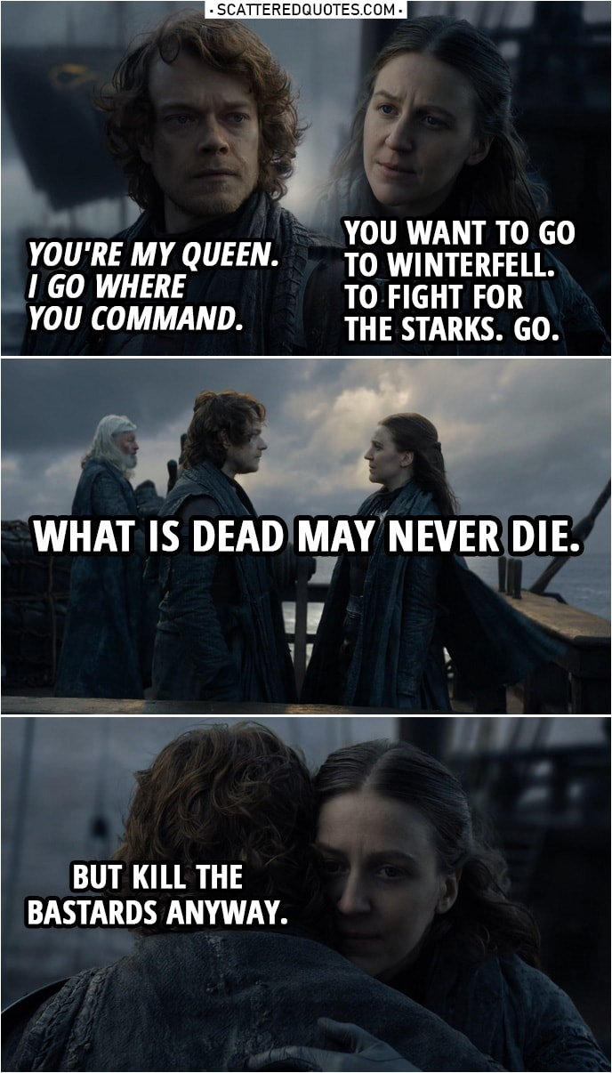 Quote from Game of Thrones 8x01 | Theon Greyjoy: You're my queen. I go where you command. Yara Greyjoy: You want to go to Winterfell. To fight for the Starks. Go. What is dead may never die. Theon Greyjoy: What is dead may never die. Yara Greyjoy: But kill the bastards anyway.