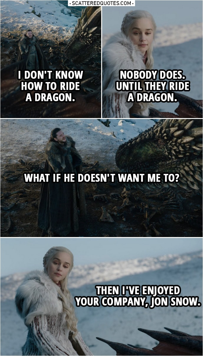 Quote from Game of Thrones 8x01 | Jon Snow: I don't know how to ride a dragon. Daenerys Targaryen: Nobody does. Until they ride a dragon. Jon Snow: What if he doesn't want me to? Daenerys Targaryen: Then I've enjoyed your company, Jon Snow.