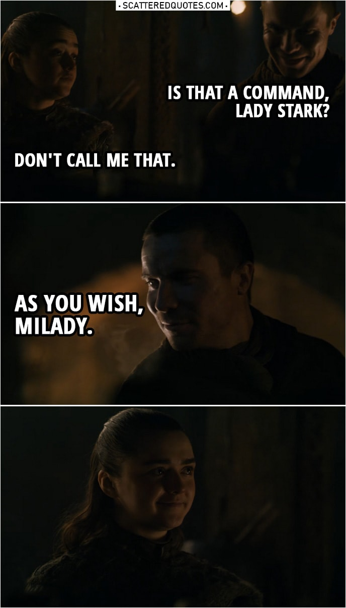 Quote from Game of Thrones 8x01 | Gendry: It's not a bad place to grow up, if it wasn't so cold. Arya Stark: Stay close to that forge, then. Gendry: Is that a command, Lady Stark? Arya Stark: Don't call me that. Gendry: As you wish, milady.