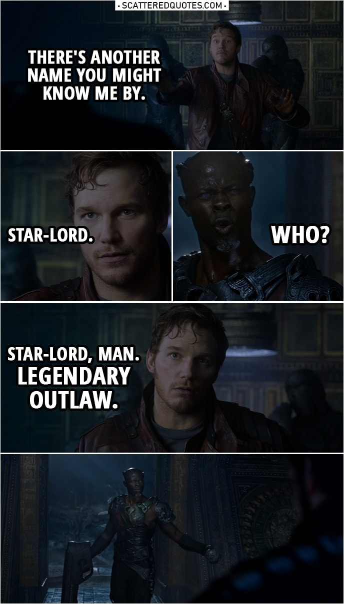 Quote from Guardians of the Galaxy | Peter Quill: There's another name you might know me by. Star-Lord. Korath: Who? Peter Quill: Star-Lord, man. Legendary outlaw.