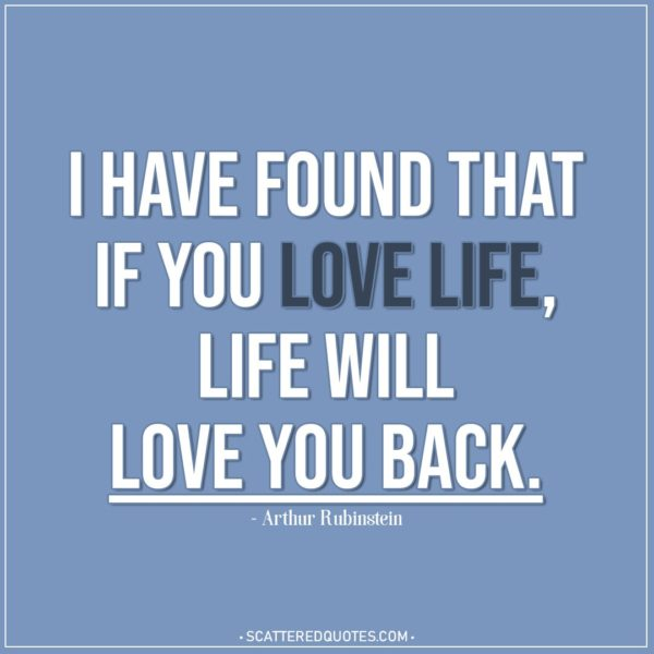 Life Quotes | I have found that if you love life, life will love you back. - Arthur Rubinstein