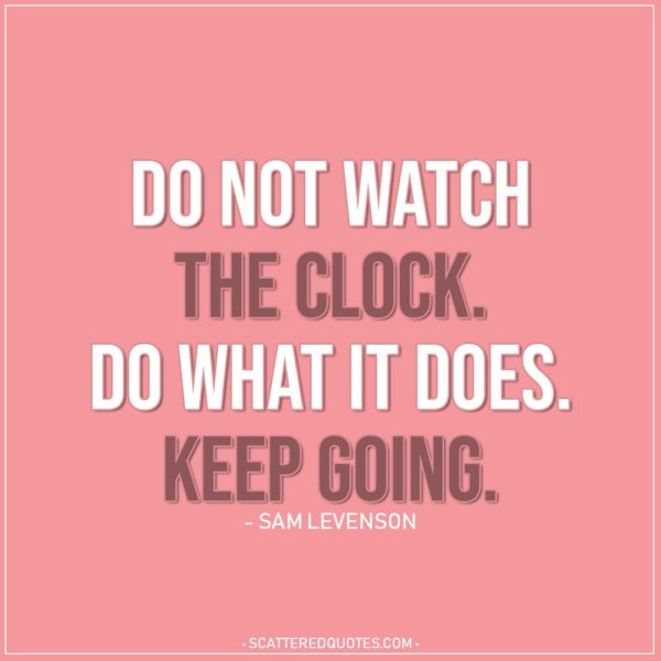 Life Quotes | Do not watch the clock. Do what it does. Keep going. - Sam Levenson