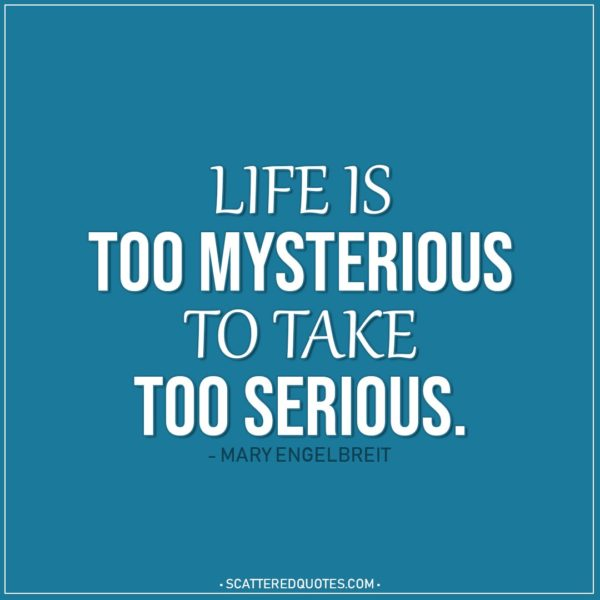 Life Quotes | Life's too mysterious to take too serious. - Mary Engelbreit