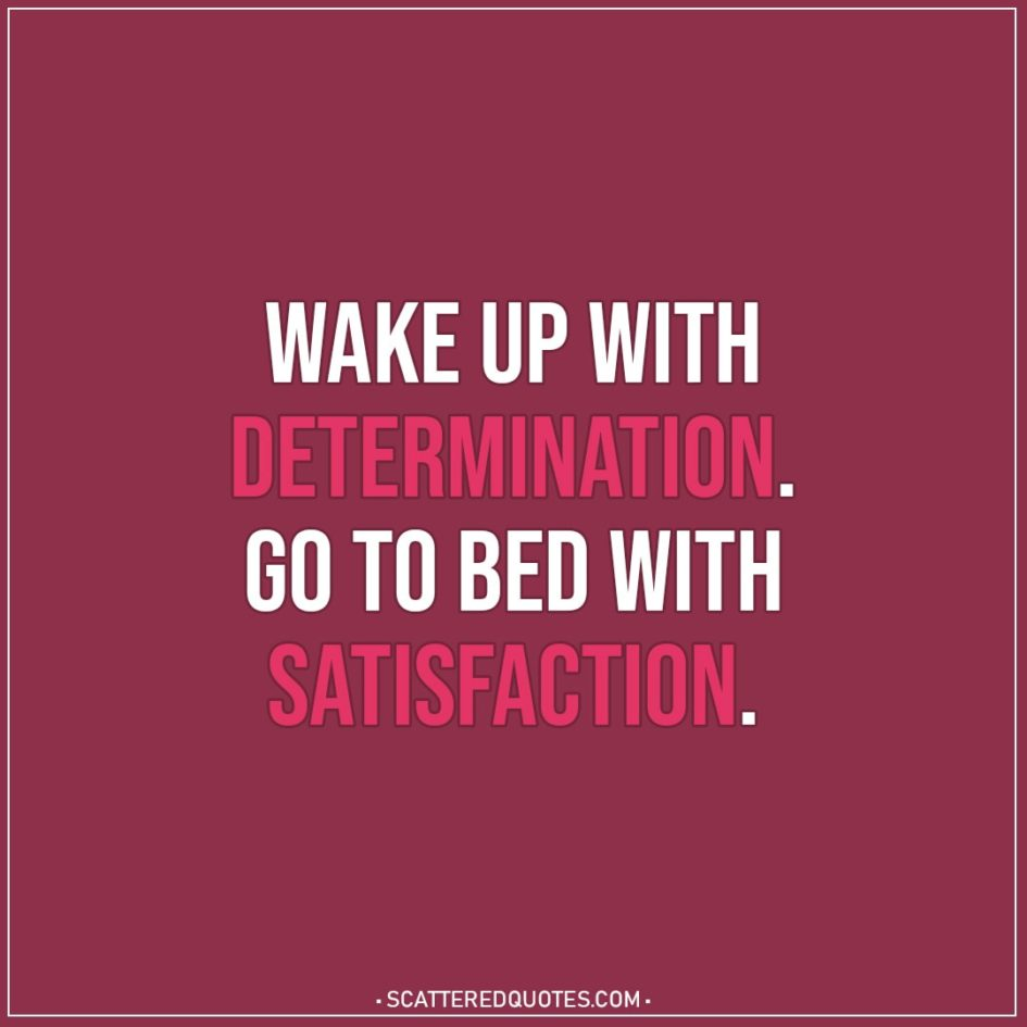 Motivational Quotes | Wake up with determination. Go to bed with satisfaction.