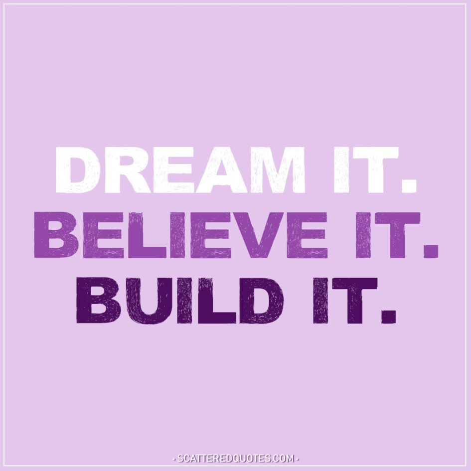 Dream it. Believe it. Build it.  Scattered Quotes