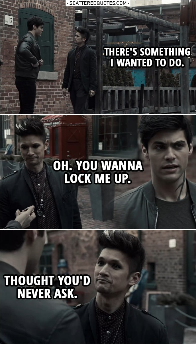 Quote from Shadowhunters 3x19 | Alec Lightwood: There's something I wanted to do. (takes out a lock out of his pocket) Magnus Bane: Oh. You wanna lock me up. Thought you'd never ask.