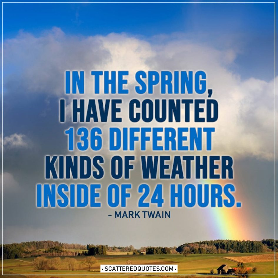 Spring Quotes | In the spring, I have counted 136 different kinds of weather inside of 24 hours. - Mark Twain