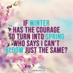 Spring Quotes | If winter has the courage to turn into spring who says I can't bloom just the same?