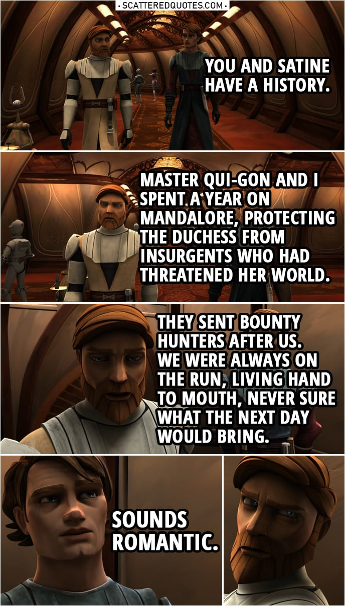 Quote from Star Wars: The Clone Wars 2x13 | Anakin Skywalker: You and Satine have a history. Obi-Wan Kenobi: An extended mission when I was younger. Master Qui-Gon and I spent a year on Mandalore, protecting the Duchess from insurgents who had threatened her world. They sent bounty hunters after us. We were always on the run, living hand to mouth, never sure what the next day would bring. Anakin Skywalker: Sounds romantic.