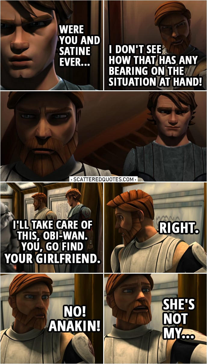 Quote from Star Wars: The Clone Wars 2x13 | Anakin Skywalker: This may not be the time to ask, but were you and Satine ever... Obi-Wan Kenobi: I don't see how that has any bearing on the situation at hand! Anakin Skywalker: I'll take care of this, Obi-Wan. You, go find your girlfriend. Obi-Wan Kenobi: Right. No, Anakin, she's not my...