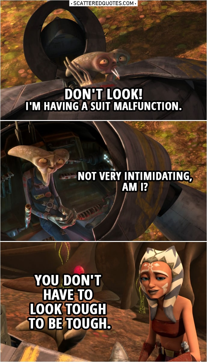 Quote from Star Wars: The Clone Wars 2x17 | Seripas: Don't look! I'm having a suit malfunction. Not very intimidating, am I? Ahsoka Tano: You don't have to look tough to be tough.