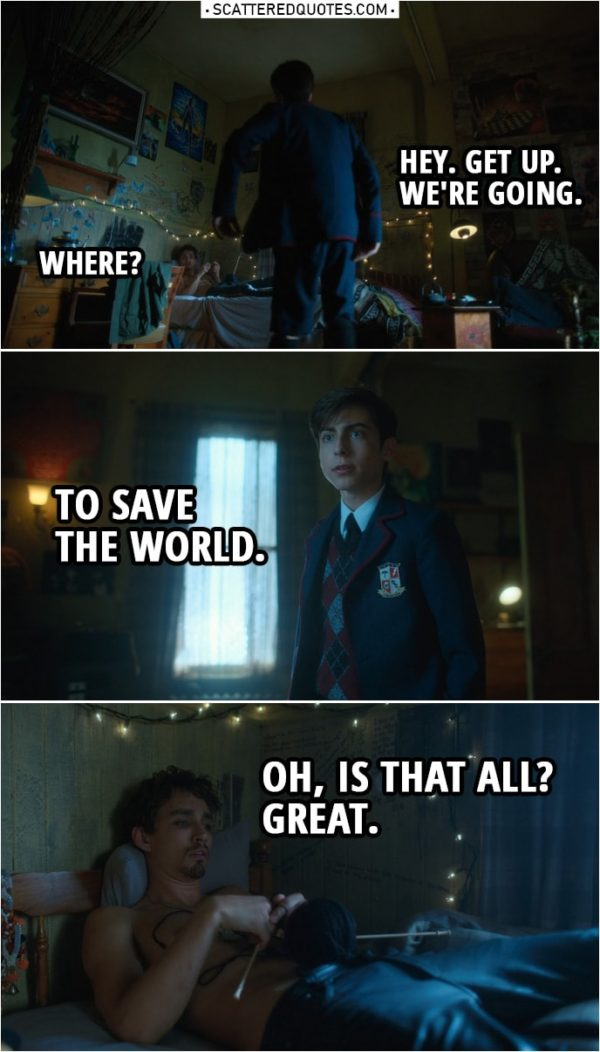 Quote from The Umbrella Academy 1x08   Number Five: Hey. Get up. We're going. Klaus Hargreeves: Where? Number Five: To save the world. Klaus Hargreeves: Oh, is that all? Great.