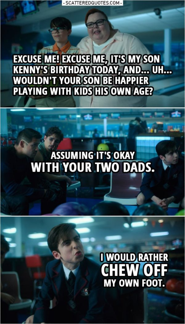 Quote from The Umbrella Academy 1x10   Kenny's mother (to Five): Excuse me! Excuse me, it's my son Kenny's birthday today, and... Uh... wouldn't your son be happier playing with kids his own age? Assuming it's okay with your two dads. (meaning Diego and Klaus) Number Five: I would rather chew off my own foot. Kenny's mother: Let's go, Kenny. Diego Hargreeves: If I was going to date a man, you'd be the last man I would date. Klaus Hargreeves: You'd be lucky to get me.
