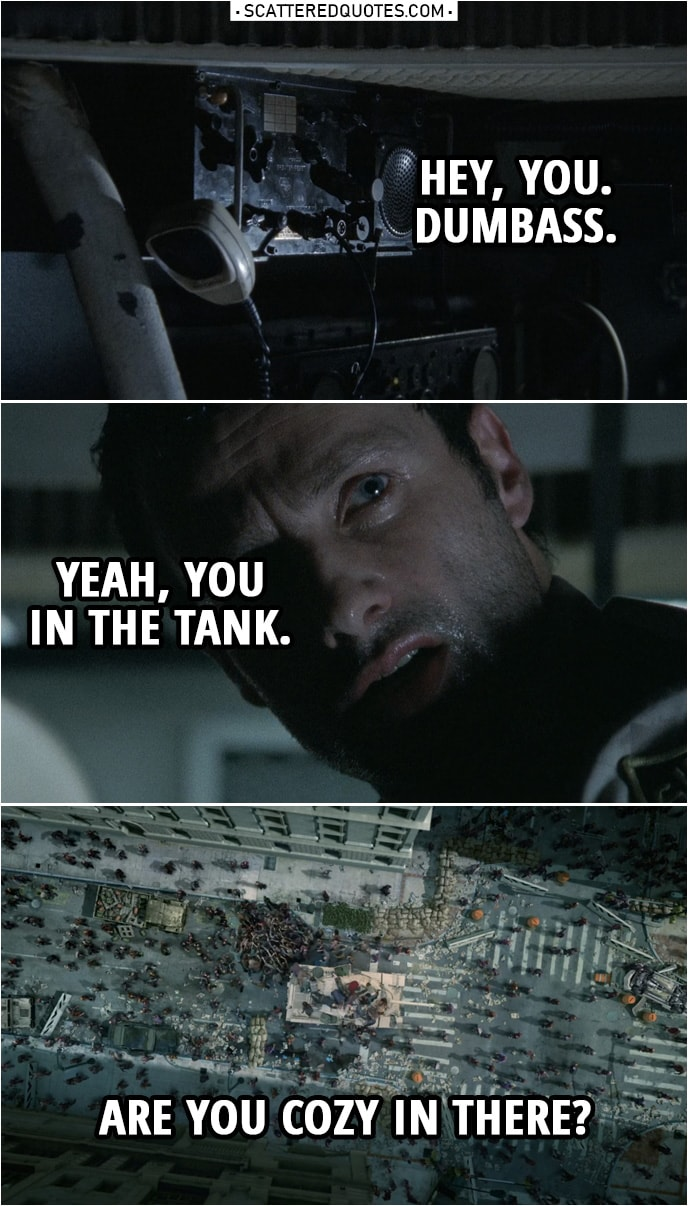 Quote from The Walking Dead 1x01 | Glenn Rhee (to Rick): Hey, you. Dumbass. Yeah, you in the tank. Are you cozy in there?