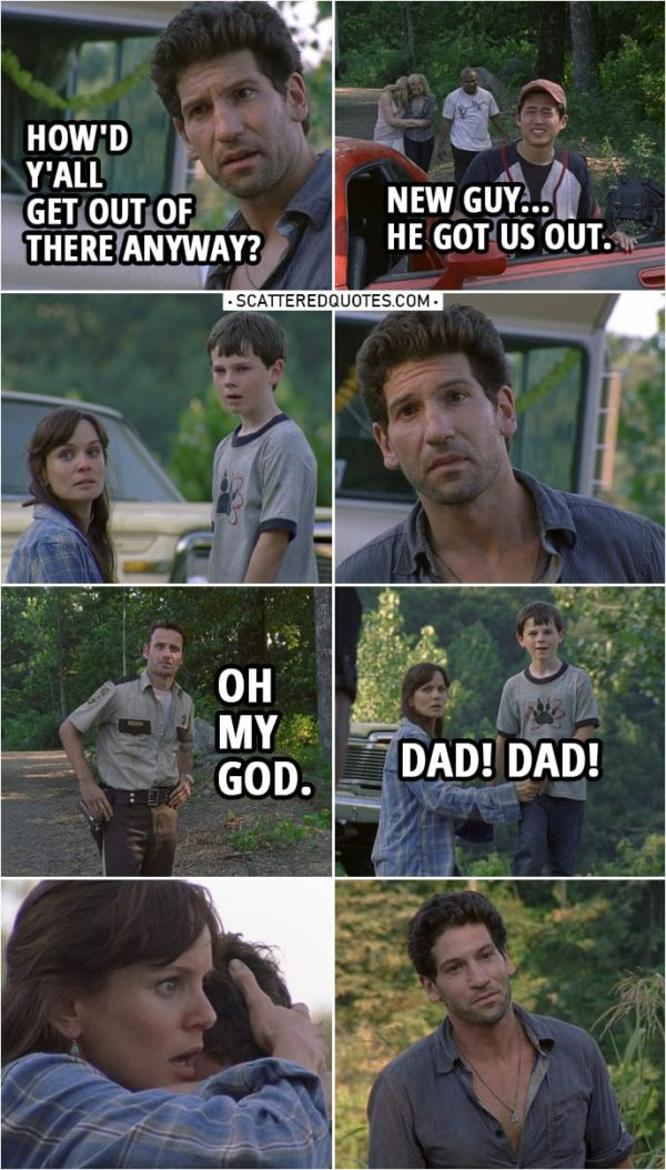 Quote from The Walking Dead 1x03 | Shane Walsh: How'd y'all get out of there anyway? Glenn Rhee: New guy... he got us out. Shane Walsh: New guy? Morales: Yeah, crazy vato just got into town. Hey, helicopter boy! Come say hello. The guy's a cop like you. Rick Grimes: Oh my God. Carl Grimes: Dad! Dad! Rick Grimes: Carl. Oh!