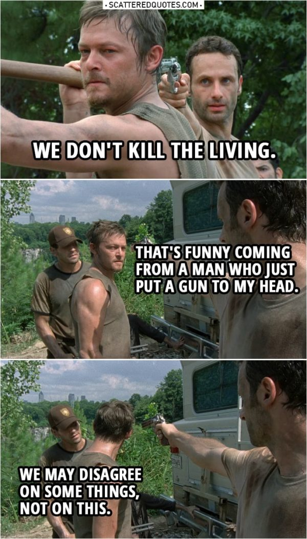 Quote from The Walking Dead 1x05 | Rick Grimes: We don't kill the living. Daryl Dixon: That's funny coming from a man who just put a gun to my head. Shane Walsh: We may disagree on some things, not on this.