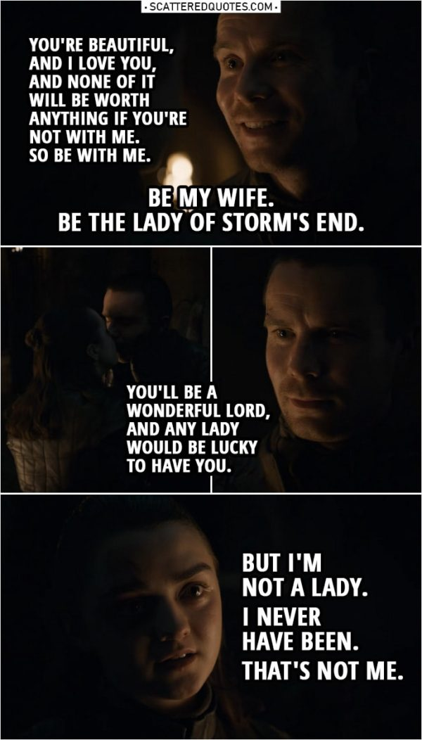 Quote from Game of Thrones 8x04 | Gendry Baratheon: I don't know how to be lord of anything. I hardly know how to use a fork. All I know is that you're beautiful, and I love you, and none of it will be worth anything if you're not with me. So be with me. (drops on one knee) Be my wife. Be the Lady of Storm's End. (Arya kisses him) Arya Stark: You'll be a wonderful lord, and any lady would be lucky to have you. But I'm not a lady. I never have been. That's not me.