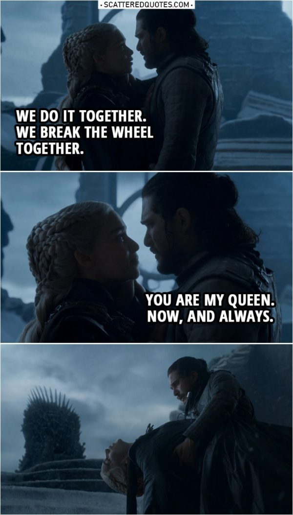 Quote from Game of Thrones 8x06 | Daenerys Targaryen: We do it together. We break the wheel together. Jon Snow: You are my queen. Now, and always.