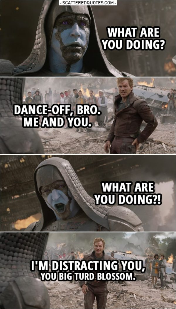 Quote from Guardians of the Galaxy | Ronan: People of Xandar, the time has come to rejoice and renounce Your paltry gods! Your salvation is at hand. (Quill starts singing) Peter Quill: Listen to these words. (keeps singing) Now bring it down hard! (also starts dancing) Ronan: What are you doing? Peter Quill: Dance-off, bro. Me and you. Gamora. (wants her to join, she shakes her head no) Subtle. Take it back. Ronan: What are you doing?! Peter Quill: I'm distracting you, you big turd blossom.