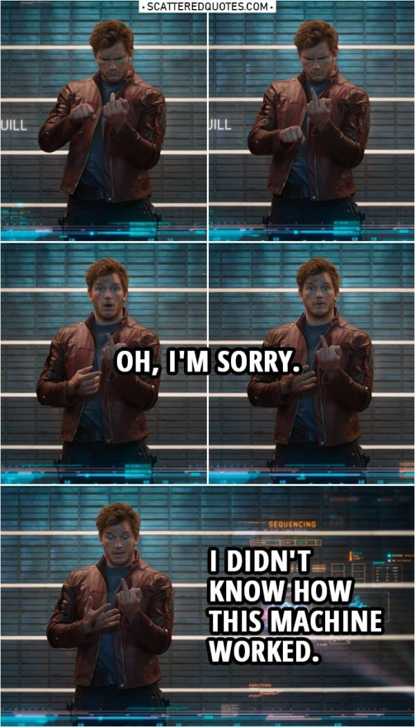 Quote from Guardians of the Galaxy | Peter Quill: Oh, I'm sorry. I didn't know how this machine worked.