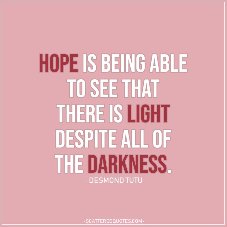 Hope Quote | Hope is being able to see that there is light despite all of the darkness. - Desmond Tutu